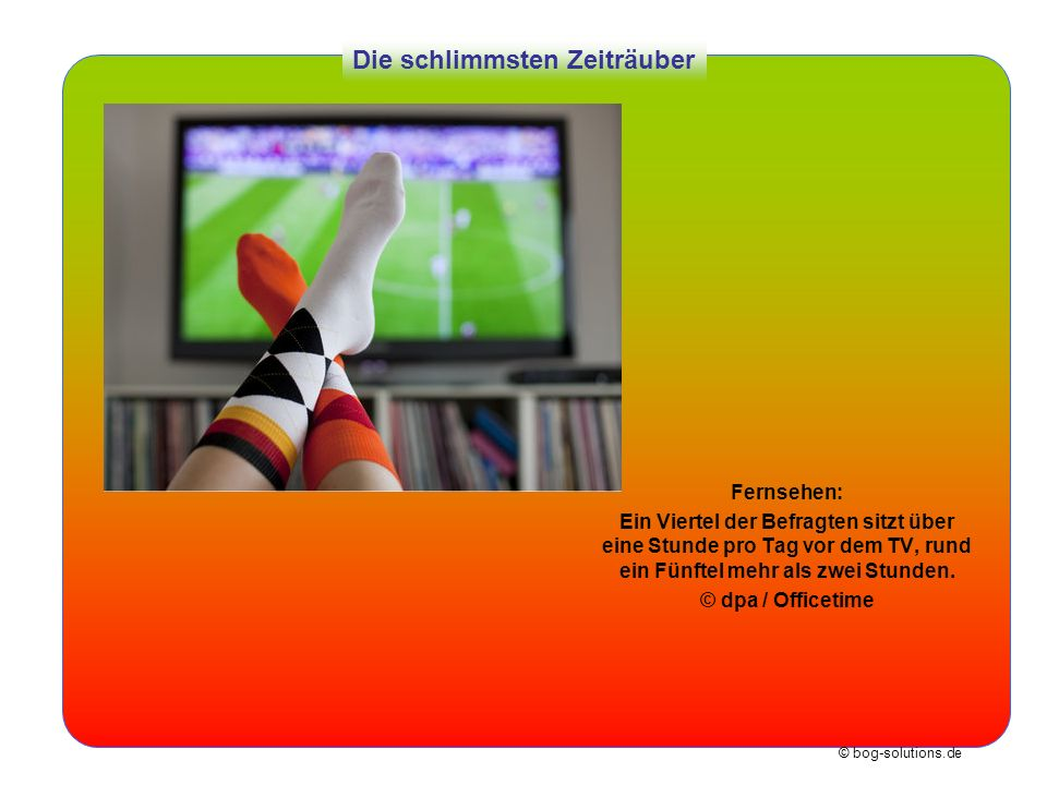 © bog-solutions.de Die schlimmsten Zeiträuber Fernsehen: Ein Viertel der Befragten sitzt über eine Stunde pro Tag vor dem TV, rund ein Fünftel mehr al