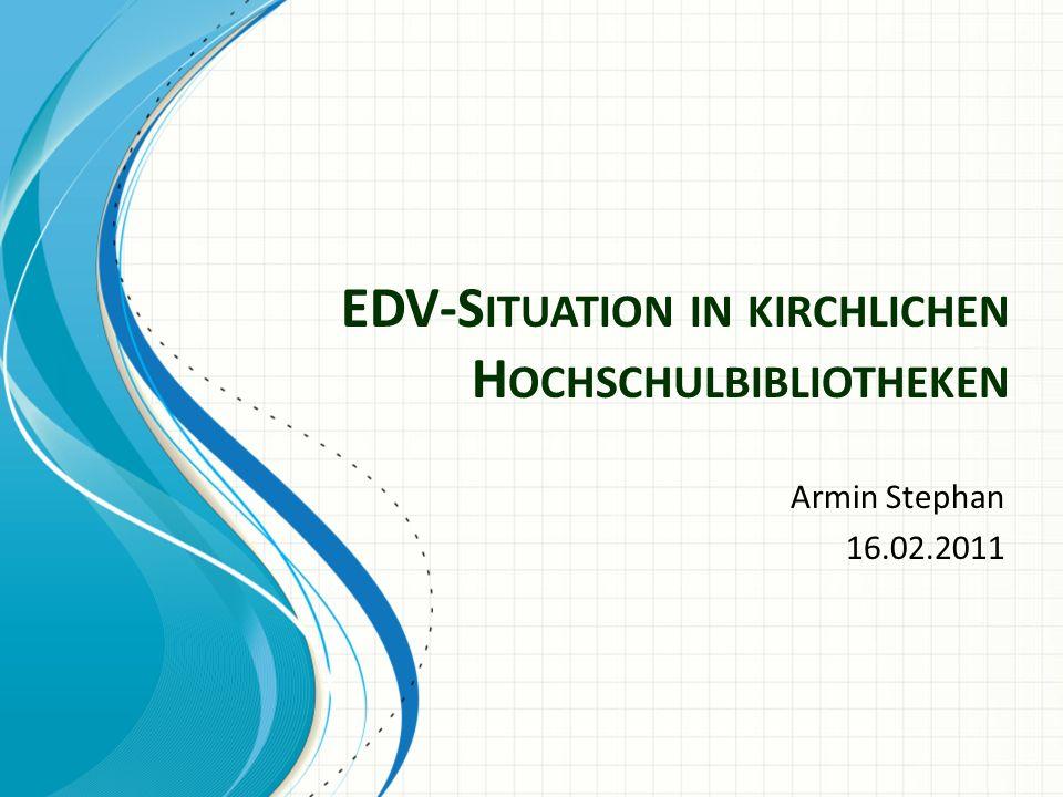 EDV-S ITUATION IN KIRCHLICHEN H OCHSCHULBIBLIOTHEKEN Armin Stephan 16.02.2011