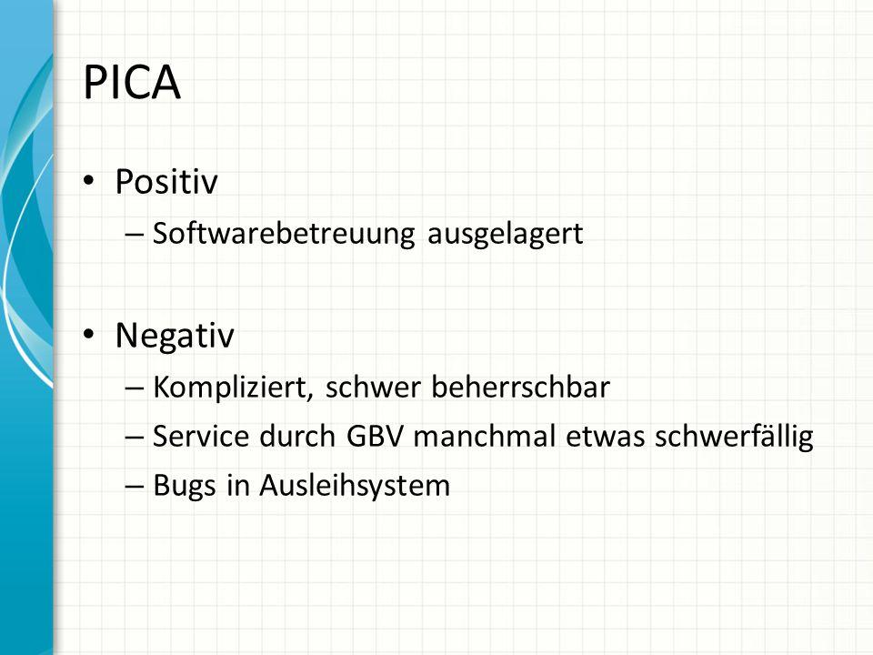 PICA Positiv – Softwarebetreuung ausgelagert Negativ – Kompliziert, schwer beherrschbar – Service durch GBV manchmal etwas schwerfällig – Bugs in Ausleihsystem