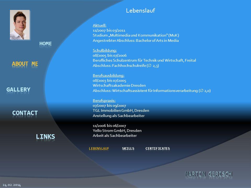 Aktuell: 11/2007 bis 03/2011 Studium Multimedia und Kommunikation (MuK) Angestrebter Abschluss: Bachelor of Arts in Media Schulbildung: 08/2005 bis 07/2006 Berufliches Schulzentrum für Technik und Wirtschaft, Freital Abschluss: Fachhochschulreife ( 2,3) Berufsausbildung: 08/2003 bis 07/2005 Wirtschaftsakademie Dresden Abschluss: Wirtschaftsassistent für Informationsverarbeitung ( 2,0) Berufspraxis: 07/2007 bis 09/2007 TGL Immobilien GmbH, Dresden Anstellung als Sachbearbeiter 11/2006 bis 06/2007 Yello Strom GmbH, Dresden Arbeit als Sachbearbeiter Lebenslauf 24.02.2014