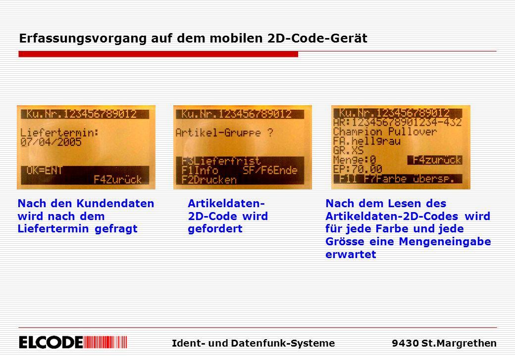 Ident- und Datenfunk-Systeme9430 St.Margrethen Erfassungsvorgang auf dem mobilen 2D-Code-Gerät Nach den Kundendaten wird nach dem Liefertermin gefragt Artikeldaten- 2D-Code wird gefordert Nach dem Lesen des Artikeldaten-2D-Codes wird für jede Farbe und jede Grösse eine Mengeneingabe erwartet