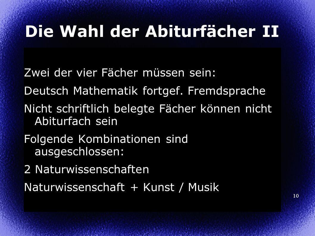 10 Die Wahl der Abiturfächer II Zwei der vier Fächer müssen sein: Deutsch Mathematik fortgef.