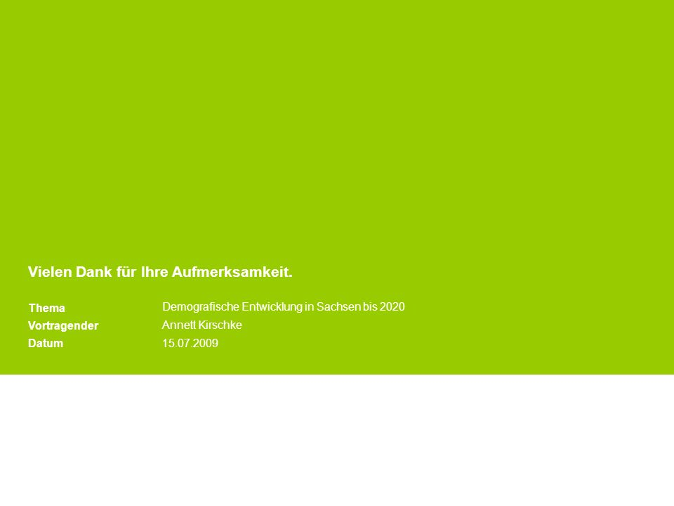 Vielen Dank für Ihre Aufmerksamkeit. Thema Vortragender Datum Demografische Entwicklung in Sachsen bis 2020 Annett Kirschke 15.07.2009