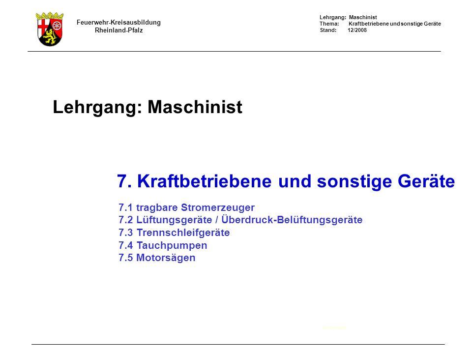 Lehrgang: Maschinist Thema: Kraftbetriebene und sonstige Geräte Stand: 12/2008 Feuerwehr-Kreisausbildung Rheinland-Pfalz Lehrgang: Maschinist Deckblatt 7.
