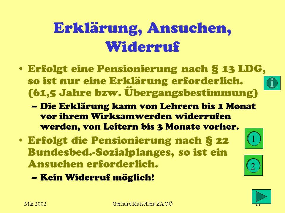 Mai 2002Gerhard Kutschera ZA OÖ11 Erklärung, Ansuchen, Widerruf Erfolgt eine Pensionierung nach § 13 LDG, so ist nur eine Erklärung erforderlich. (61,