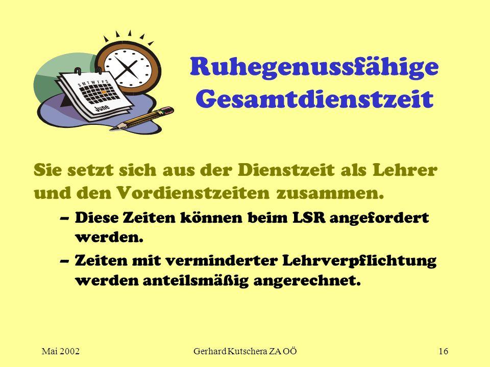 Mai 2002Gerhard Kutschera ZA OÖ16 Ruhegenussfähige Gesamtdienstzeit Sie setzt sich aus der Dienstzeit als Lehrer und den Vordienstzeiten zusammen. –Di