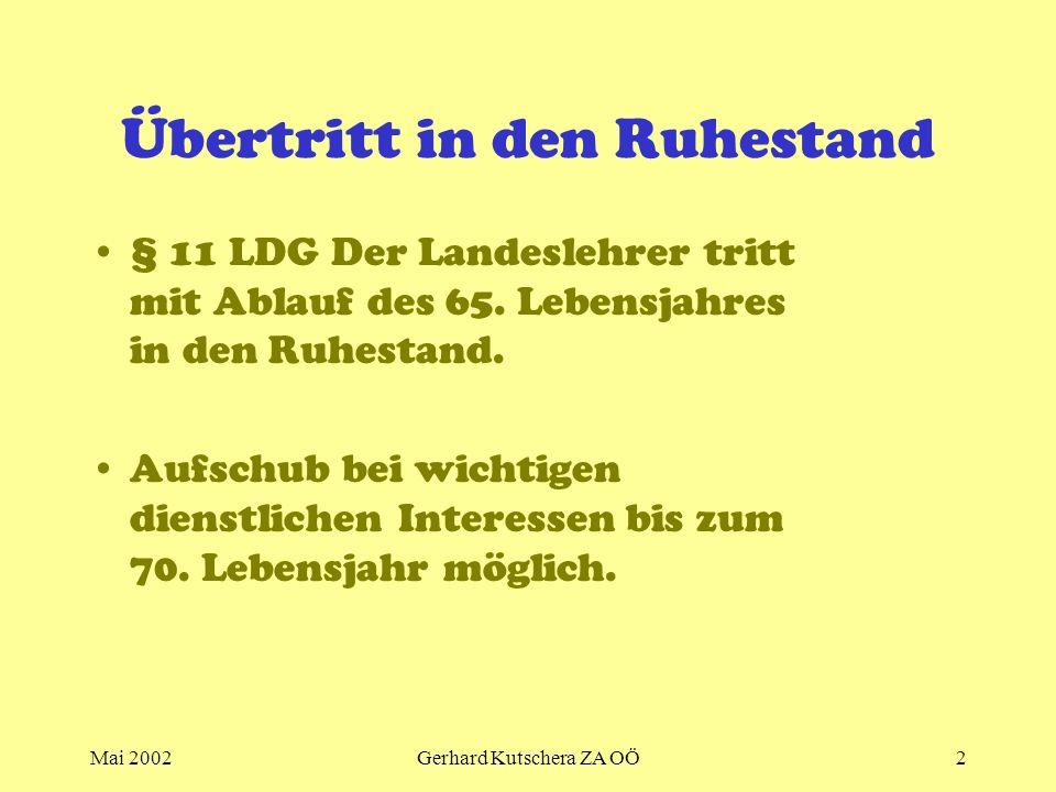Mai 2002Gerhard Kutschera ZA OÖ2 Übertritt in den Ruhestand § 11 LDG Der Landeslehrer tritt mit Ablauf des 65. Lebensjahres in den Ruhestand. Aufschub