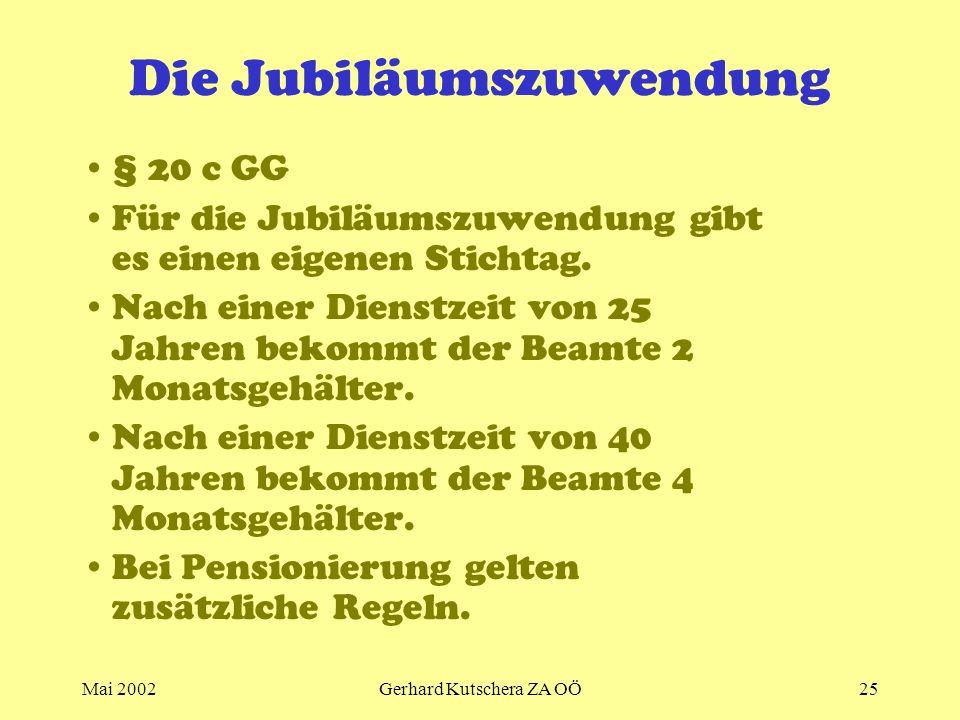 Mai 2002Gerhard Kutschera ZA OÖ25 Die Jubiläumszuwendung § 20 c GG Für die Jubiläumszuwendung gibt es einen eigenen Stichtag. Nach einer Dienstzeit vo