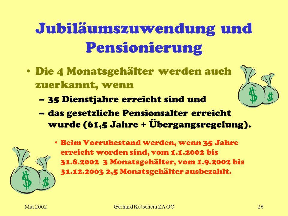 Mai 2002Gerhard Kutschera ZA OÖ26 Jubiläumszuwendung und Pensionierung Die 4 Monatsgehälter werden auch zuerkannt, wenn –35 Dienstjahre erreicht sind