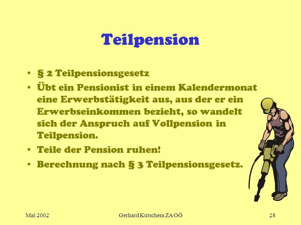 Mai 2002Gerhard Kutschera ZA OÖ28 Teilpension § 2 Teilpensionsgesetz Übt ein Pensionist in einem Kalendermonat eine Erwerbstätigkeit aus, aus der er e