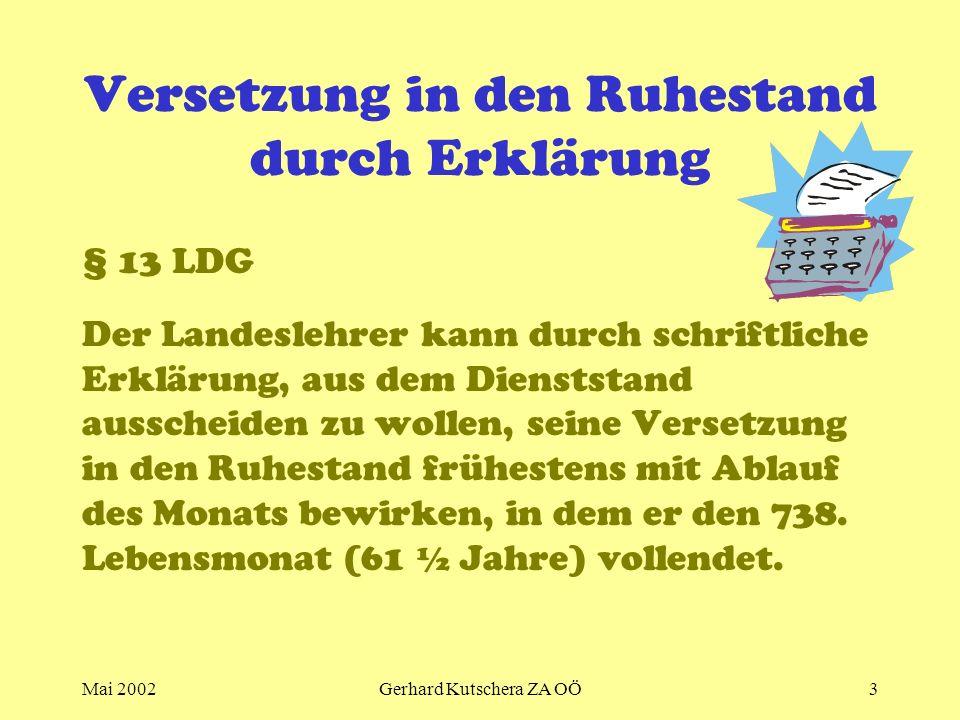 Mai 2002Gerhard Kutschera ZA OÖ3 Versetzung in den Ruhestand durch Erklärung § 13 LDG Der Landeslehrer kann durch schriftliche Erklärung, aus dem Dien