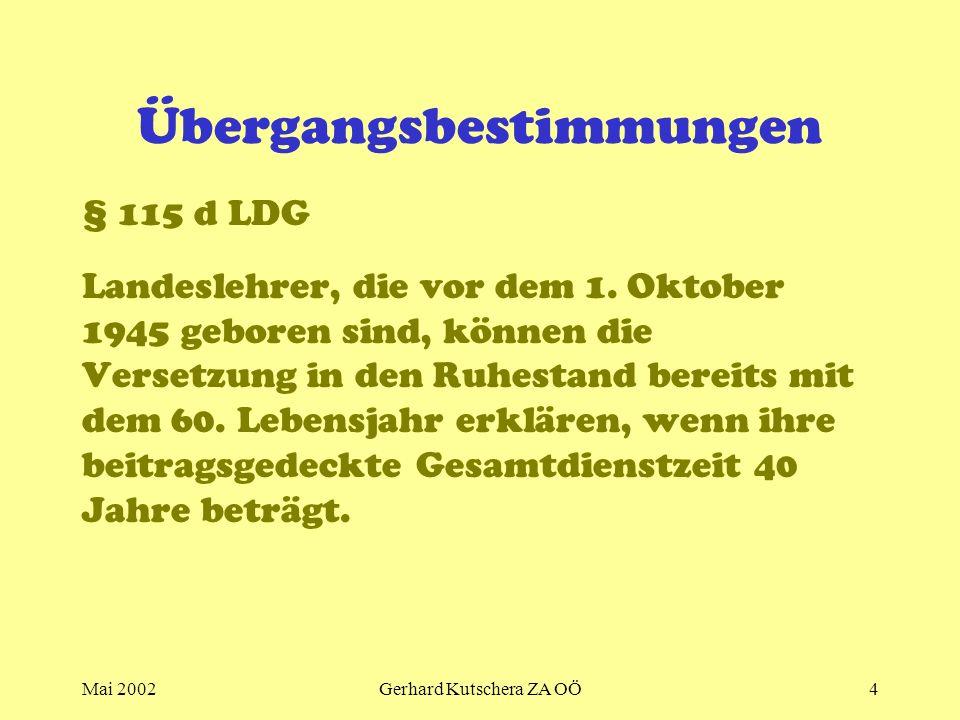 Mai 2002Gerhard Kutschera ZA OÖ4 Übergangsbestimmungen § 115 d LDG Landeslehrer, die vor dem 1. Oktober 1945 geboren sind, können die Versetzung in de