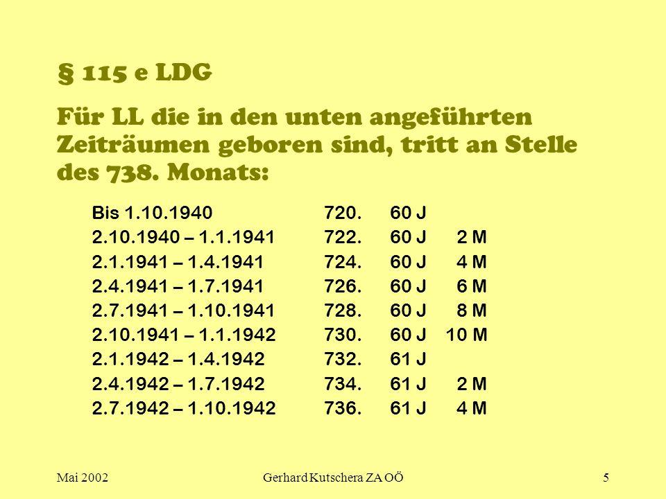 Mai 2002Gerhard Kutschera ZA OÖ5 § 115 e LDG Für LL die in den unten angeführten Zeiträumen geboren sind, tritt an Stelle des 738. Monats: Bis 1.10.19
