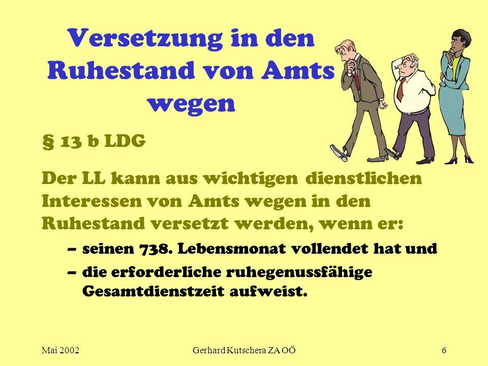 Mai 2002Gerhard Kutschera ZA OÖ6 Versetzung in den Ruhestand von Amts wegen § 13 b LDG Der LL kann aus wichtigen dienstlichen Interessen von Amts wege