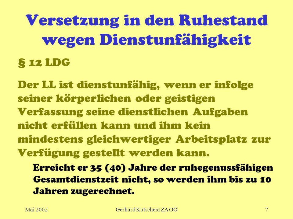 Mai 2002Gerhard Kutschera ZA OÖ7 Versetzung in den Ruhestand wegen Dienstunfähigkeit § 12 LDG Der LL ist dienstunfähig, wenn er infolge seiner körperl