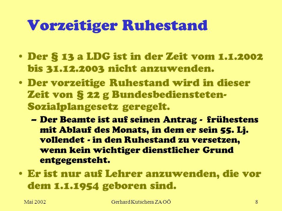 Mai 2002Gerhard Kutschera ZA OÖ8 Vorzeitiger Ruhestand Der § 13 a LDG ist in der Zeit vom 1.1.2002 bis 31.12.2003 nicht anzuwenden. Der vorzeitige Ruh