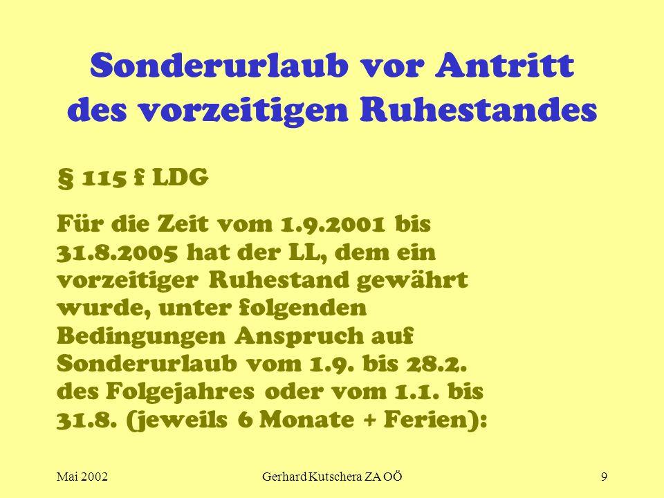 Mai 2002Gerhard Kutschera ZA OÖ9 Sonderurlaub vor Antritt des vorzeitigen Ruhestandes § 115 f LDG Für die Zeit vom 1.9.2001 bis 31.8.2005 hat der LL,
