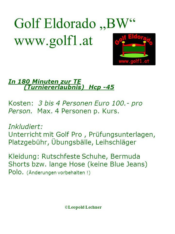 Golf Eldorado BW www.golf1.at In 180 Minuten zur TE (Turniererlaubnis) Hcp -45 Kosten: 3 bis 4 Personen Euro 100.- pro Person. Max. 4 Personen p. Kurs