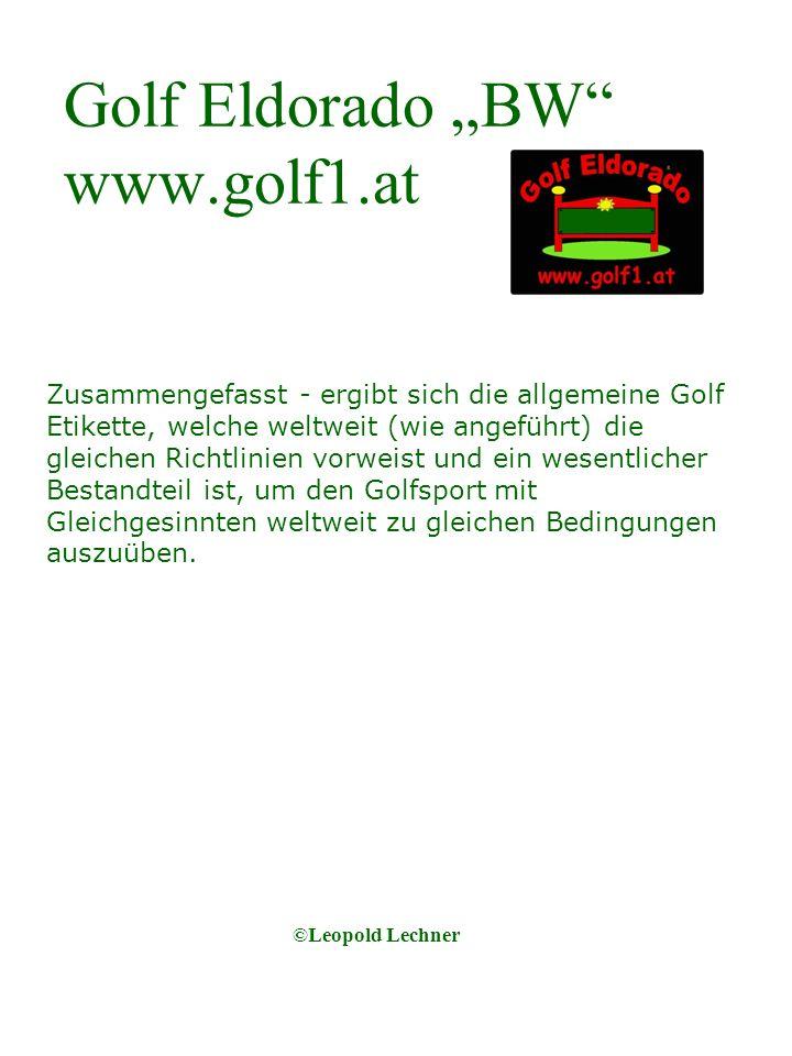 Golf Eldorado BW www.golf1.at Zusammengefasst - ergibt sich die allgemeine Golf Etikette, welche weltweit (wie angeführt) die gleichen Richtlinien vorweist und ein wesentlicher Bestandteil ist, um den Golfsport mit Gleichgesinnten weltweit zu gleichen Bedingungen auszuüben.
