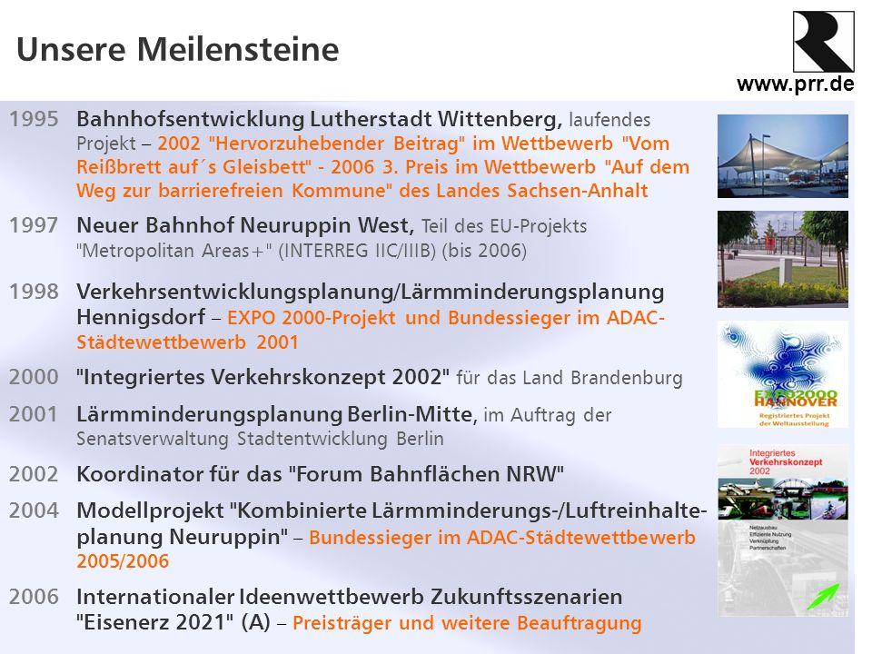 www.prr.de Unsere Meilensteine 2007Landesnahverkehrsplan 2008 - 2012 Brandenburg, im Auftrag des Ministeriums für Infrastruktur und Raumordnung 2009 HUB 53/12° - das Logistiknetz Güstrow Prignitz Ruppin als Modellvorhaben der Raumordnung (MORO) und als INTERREG IVB-Projekt anerkannt 2011 ExWoSt-Vorhaben Gute Beispiele der Lärmminderungsplanung zur Stärkung integrierter Standorte , im Auftrag des Bundesinstituts für Bau-, Stadt- und Raumforschung