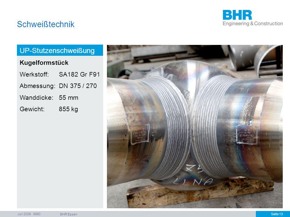 Juli 2008 · 9950 BHR Essen Seite 13 Schweißtechnik UP-Stutzenschweißung Kugelformstück Werkstoff: SA182 Gr F91 Abmessung:DN 375 / 270 Wanddicke:55 mm