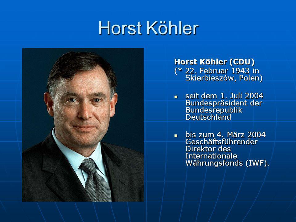 Horst Köhler Horst Köhler (CDU) (* 22. Februar 1943 in Skierbieszów, Polen) seit dem 1. Juli 2004 Bundespräsident der Bundesrepublik Deutschland seit