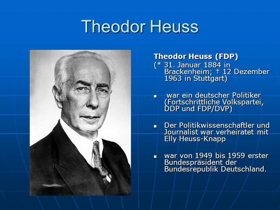 Theodor Heuss Theodor Heuss (FDP) (* 31. Januar 1884 in Brackenheim; 12 Dezember 1963 in Stuttgart) war ein deutscher Politiker (Fortschrittliche Volk