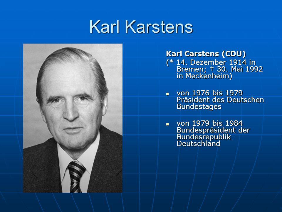 Karl Karstens Karl Carstens (CDU) (* 14. Dezember 1914 in Bremen; 30. Mai 1992 in Meckenheim) von 1976 bis 1979 Präsident des Deutschen Bundestages vo