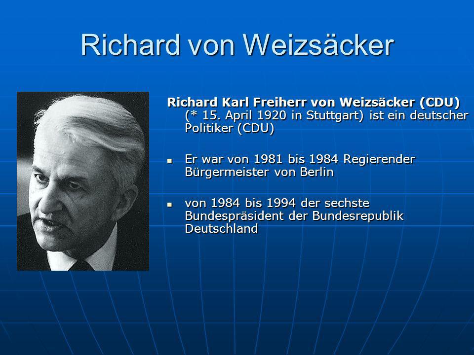 Richard von Weizsäcker Richard Karl Freiherr von Weizsäcker (CDU) (* 15. April 1920 in Stuttgart) ist ein deutscher Politiker (CDU) Er war von 1981 bi