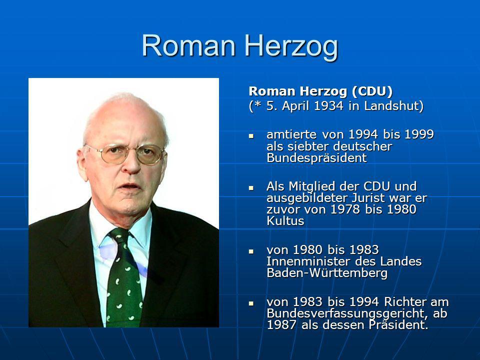 Roman Herzog Roman Herzog (CDU) (* 5. April 1934 in Landshut) amtierte von 1994 bis 1999 als siebter deutscher Bundespräsident amtierte von 1994 bis 1