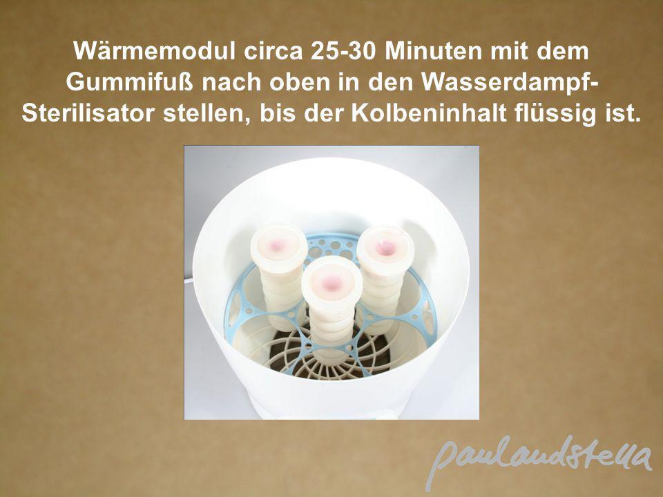 Wärmemodul circa 25-30 Minuten mit dem Gummifuß nach oben in den Wasserdampf- Sterilisator stellen, bis der Kolbeninhalt flüssig ist.