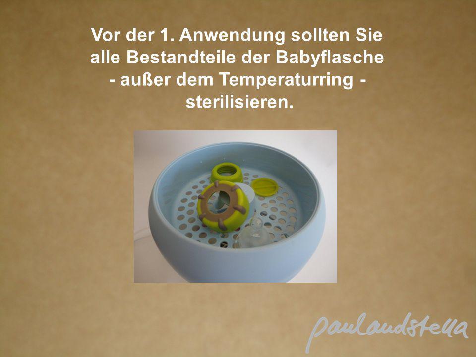 Vor der 1. Anwendung sollten Sie alle Bestandteile der Babyflasche - außer dem Temperaturring - sterilisieren.