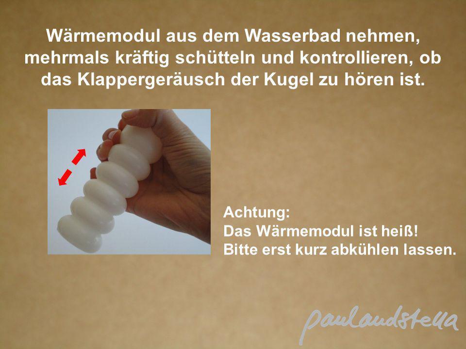 Wärmemodul aus dem Wasserbad nehmen, mehrmals kräftig schütteln und kontrollieren, ob das Klappergeräusch der Kugel zu hören ist. Achtung: Das Wärmemo