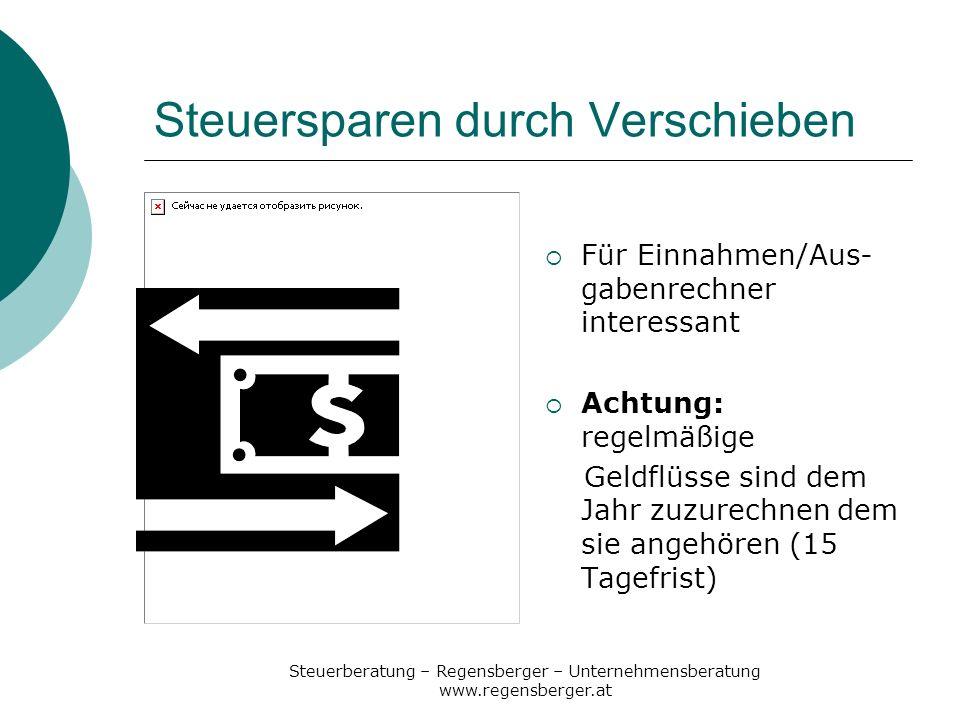Steuerberatung – Regensberger – Unternehmensberatung www.regensberger.at Steuersparen durch Verschieben Für Einnahmen/Aus- gabenrechner interessant Ac