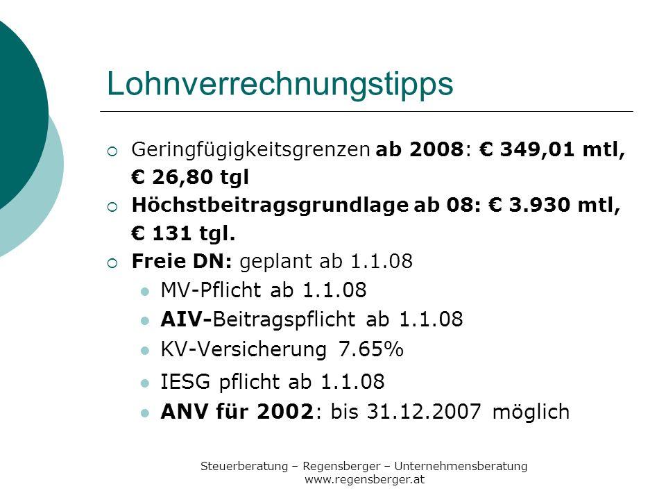 Steuerberatung – Regensberger – Unternehmensberatung www.regensberger.at Lohnverrechnungstipps Geringfügigkeitsgrenzen ab 2008: 349,01 mtl, 26,80 tgl