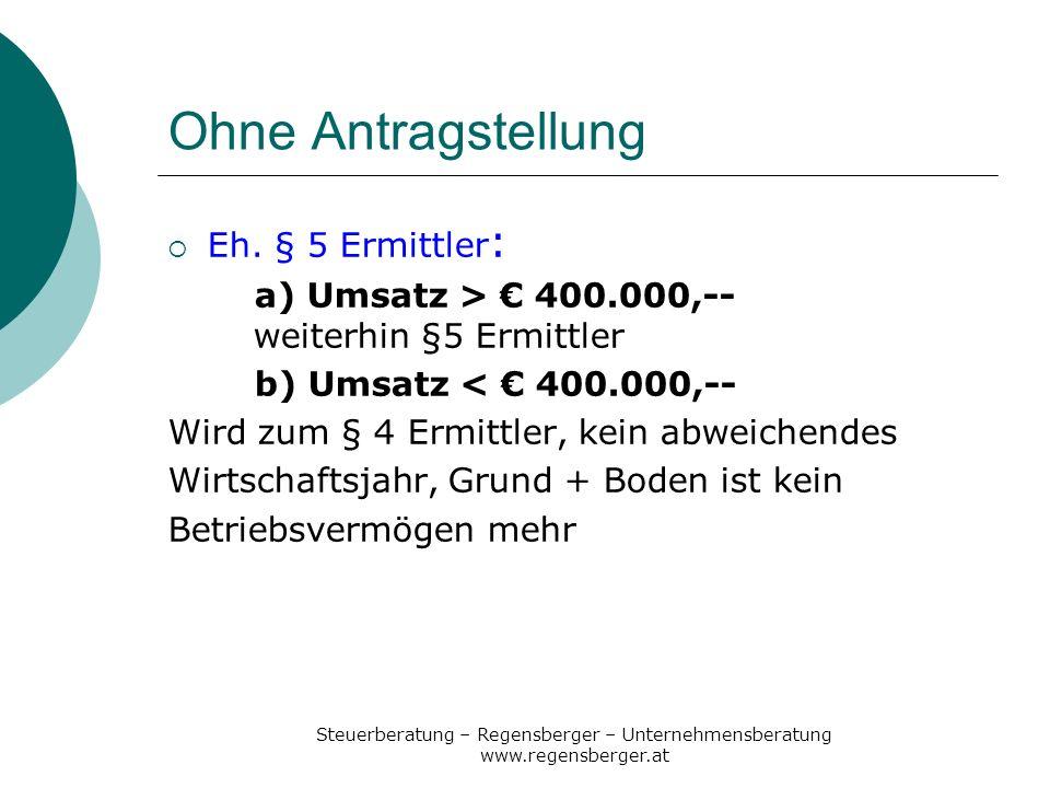 Steuerberatung – Regensberger – Unternehmensberatung www.regensberger.at Ohne Antragstellung Eh. § 5 Ermittler : a) Umsatz > 400.000,-- weiterhin §5 E