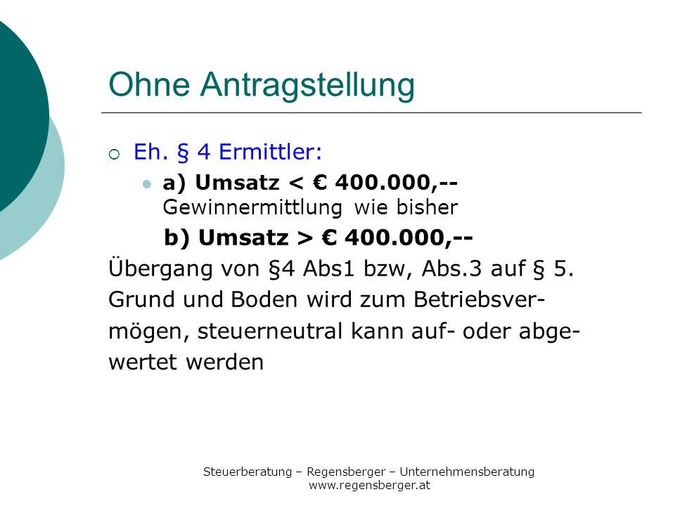 Steuerberatung – Regensberger – Unternehmensberatung www.regensberger.at Ohne Antragstellung Eh. § 4 Ermittler: a) Umsatz < 400.000,-- Gewinnermittlun