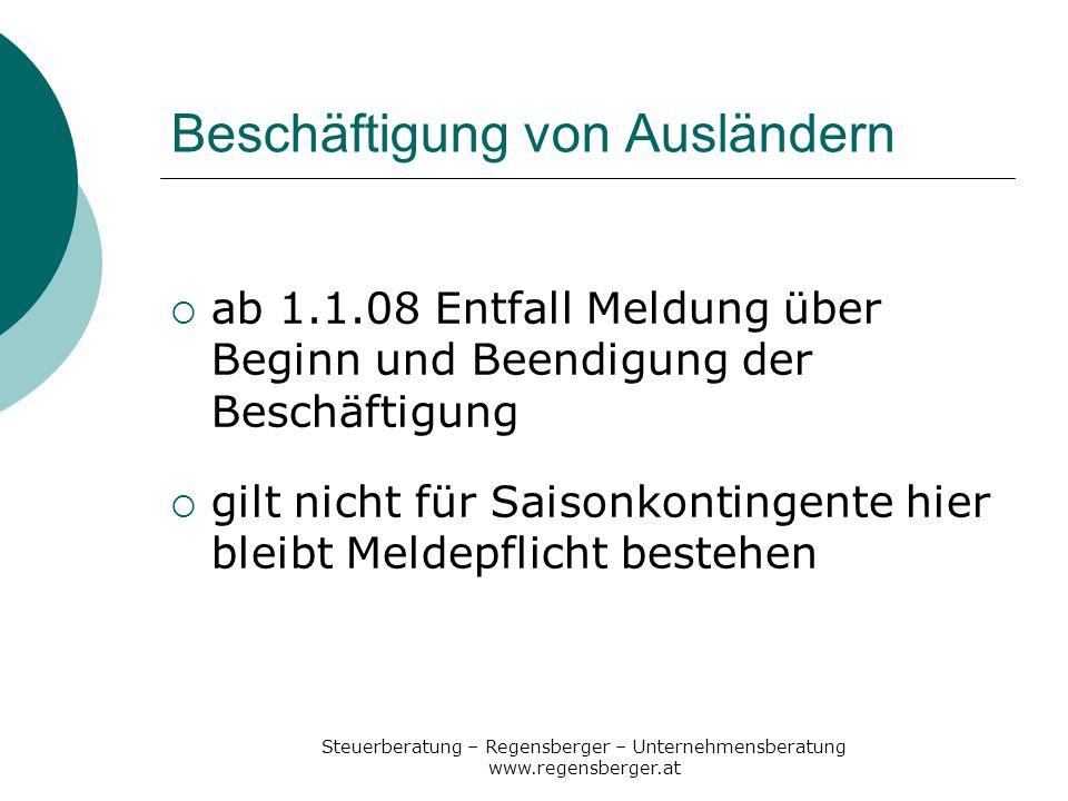 Steuerberatung – Regensberger – Unternehmensberatung www.regensberger.at Beschäftigung von Ausländern ab 1.1.08 Entfall Meldung über Beginn und Beendi
