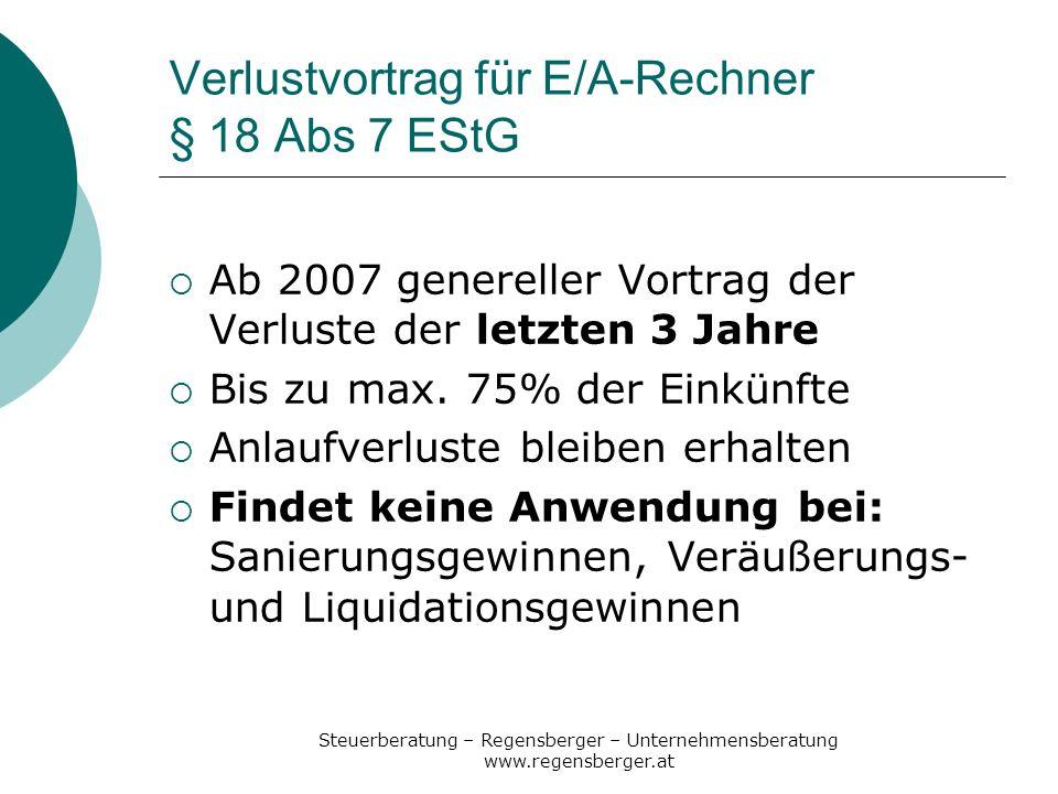 Steuerberatung – Regensberger – Unternehmensberatung www.regensberger.at Verlustvortrag für E/A-Rechner § 18 Abs 7 EStG Ab 2007 genereller Vortrag der