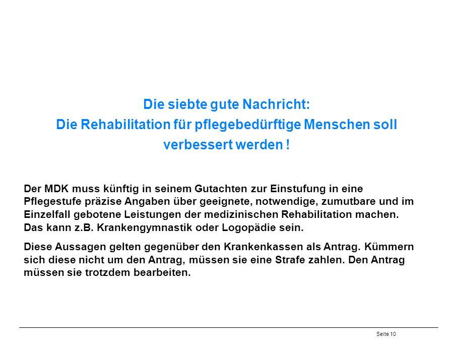 Seite 10 Die siebte gute Nachricht: Die Rehabilitation für pflegebedürftige Menschen soll verbessert werden .
