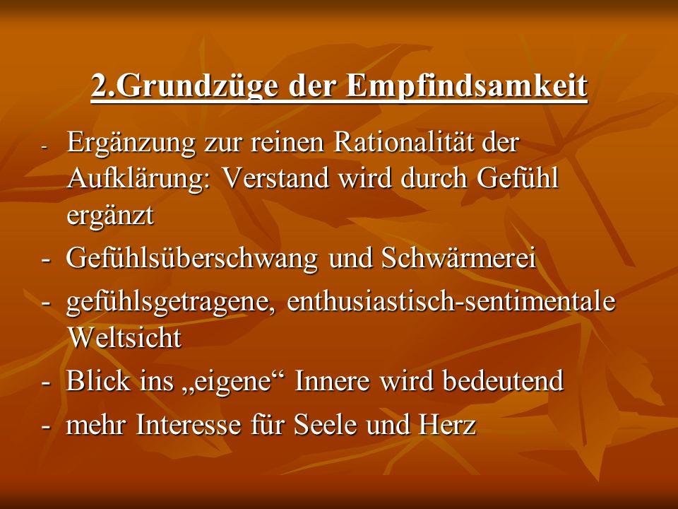 2.Grundzüge der Empfindsamkeit - Ergänzung zur reinen Rationalität der Aufklärung: Verstand wird durch Gefühl ergänzt - Gefühlsüberschwang und Schwärm