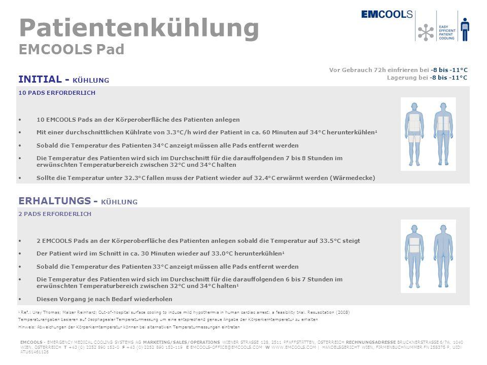Patientenkühlung EMCOOLS Pad INITIAL - KÜHLUNG Vor Gebrauch 72h einfrieren bei -8 bis -11°C Lagerung bei -8 bis -11°C EMCOOLS - EMERGENCY MEDICAL COOLING SYSTEMS AG MARKETING/SALES/OPERATIONS WIENER STRASSE 128, 2511 PFAFFSTÄTTEN, ÖSTERREICH RECHNUNGSADRESSE BRUCKNERSTRASSE 6/7A, 1040 WIEN, ÖSTERREICH T +43 (0) 2252 890 152-0 F +43 (0) 2252 890 152-119 E EMCOOLS-OFFICE@EMCOOLS.COM W WWW.EMCOOLS.COM | HANDELSGERICHT WIEN, FIRMENBUCHNUMMER FN 258375 P, UID: ATU61461126 ERHALTUNGS - KÜHLUNG 10 PADS ERFORDERLICH 2 PADS ERFORDERLICH 10 EMCOOLS Pads an der Körperoberfläche des Patienten anlegen Mit einer durchschnittlichen Kühlrate von 3.3°C/h wird der Patient in ca.