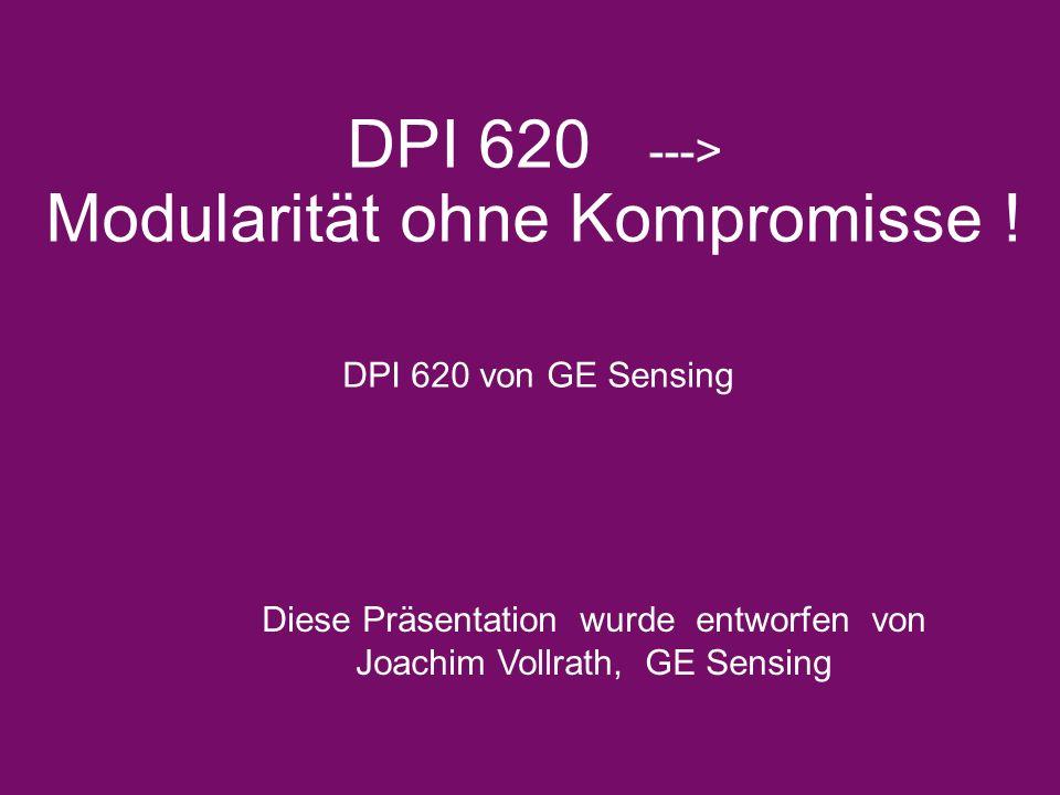 DPI 620 ---> Modularität ohne Kompromisse ! DPI 620 von GE Sensing Diese Präsentation wurde entworfen von Joachim Vollrath, GE Sensing
