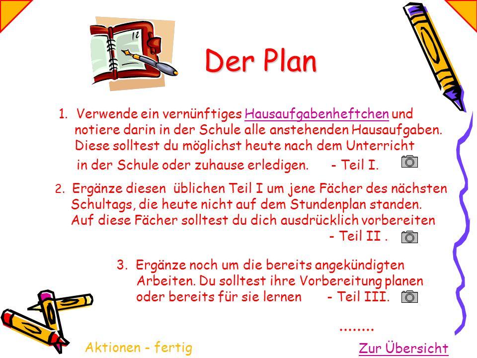 Der Plan 1. Verwende ein vernünftiges Hausaufgabenheftchen und notiere darin in der Schule alle anstehenden Hausaufgaben. Diese solltest du möglichst
