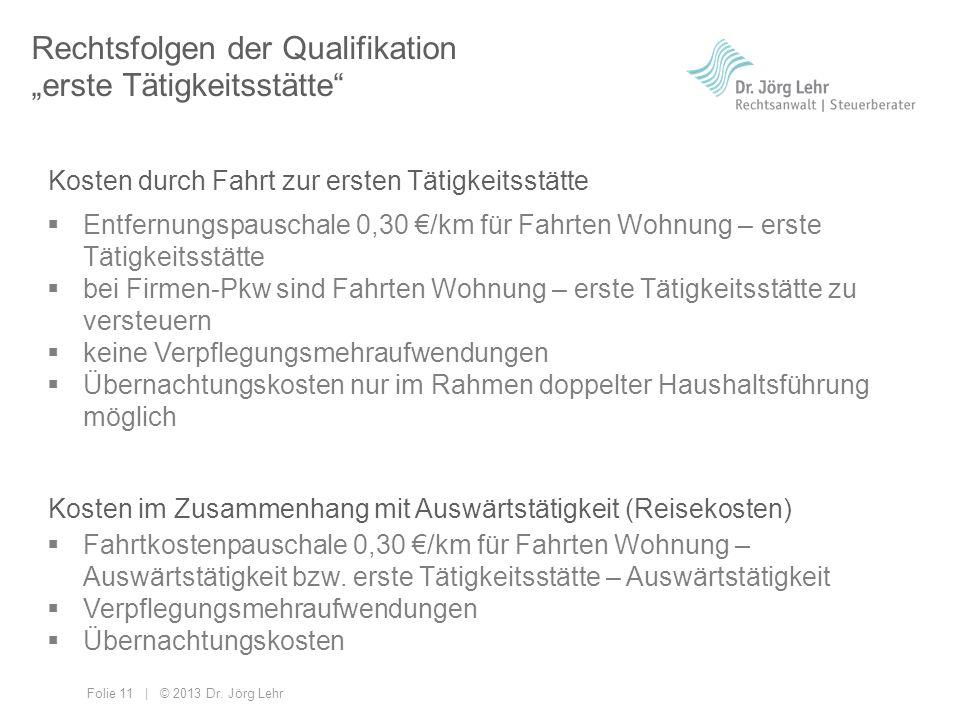 Folie 11 | © 2013 Dr. Jörg Lehr Rechtsfolgen der Qualifikation erste Tätigkeitsstätte Entfernungspauschale 0,30 /km für Fahrten Wohnung – erste Tätigk