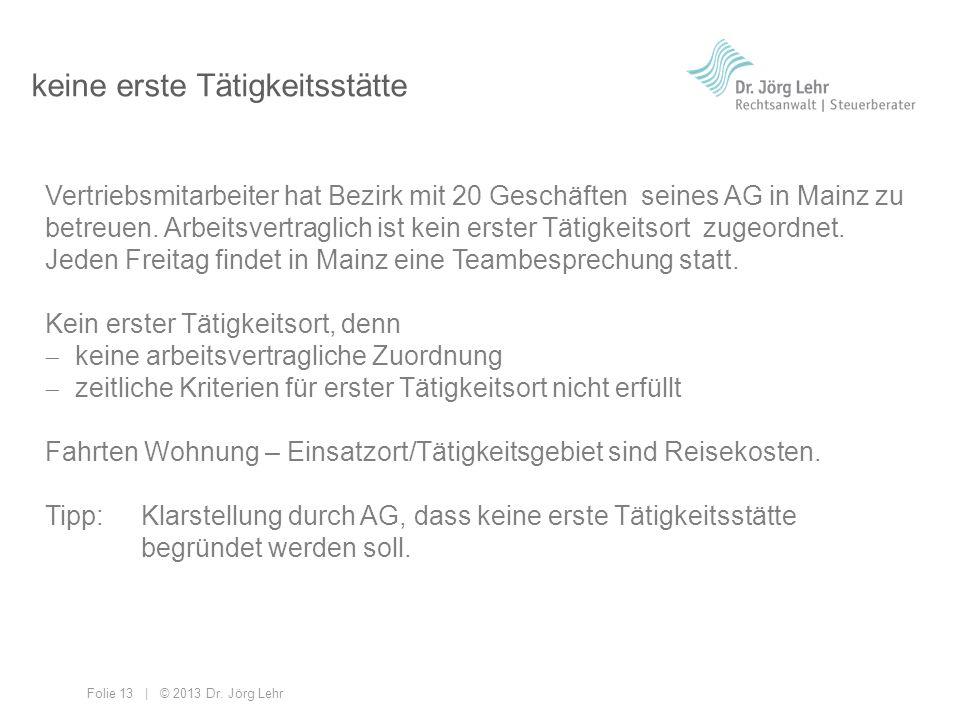 Folie 13 | © 2013 Dr. Jörg Lehr keine erste Tätigkeitsstätte Vertriebsmitarbeiter hat Bezirk mit 20 Geschäften seines AG in Mainz zu betreuen. Arbeits