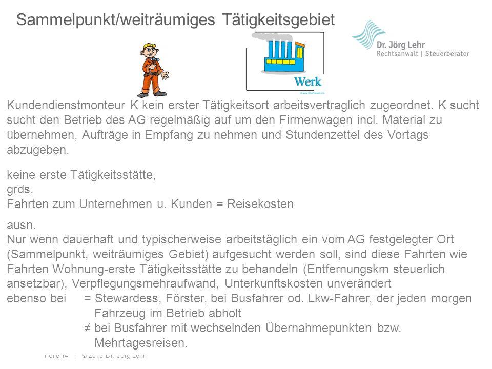Folie 14 | © 2013 Dr. Jörg Lehr Sammelpunkt/weiträumiges Tätigkeitsgebiet Kundendienstmonteur K kein erster Tätigkeitsort arbeitsvertraglich zugeordne