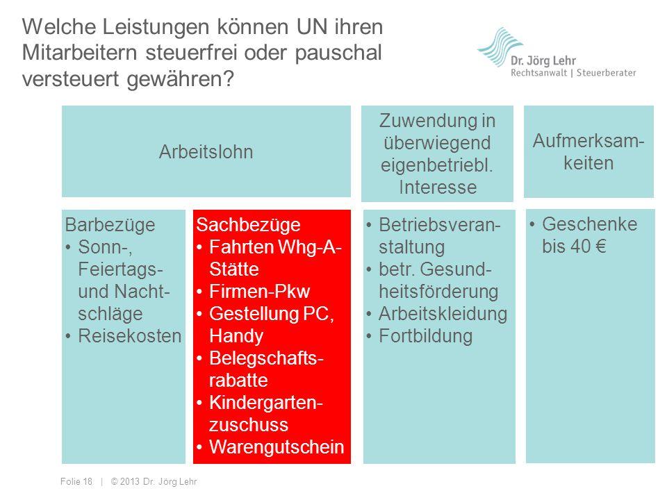 Folie 18 | © 2013 Dr. Jörg Lehr Welche Leistungen können UN ihren Mitarbeitern steuerfrei oder pauschal versteuert gewähren? Arbeitslohn Zuwendung in