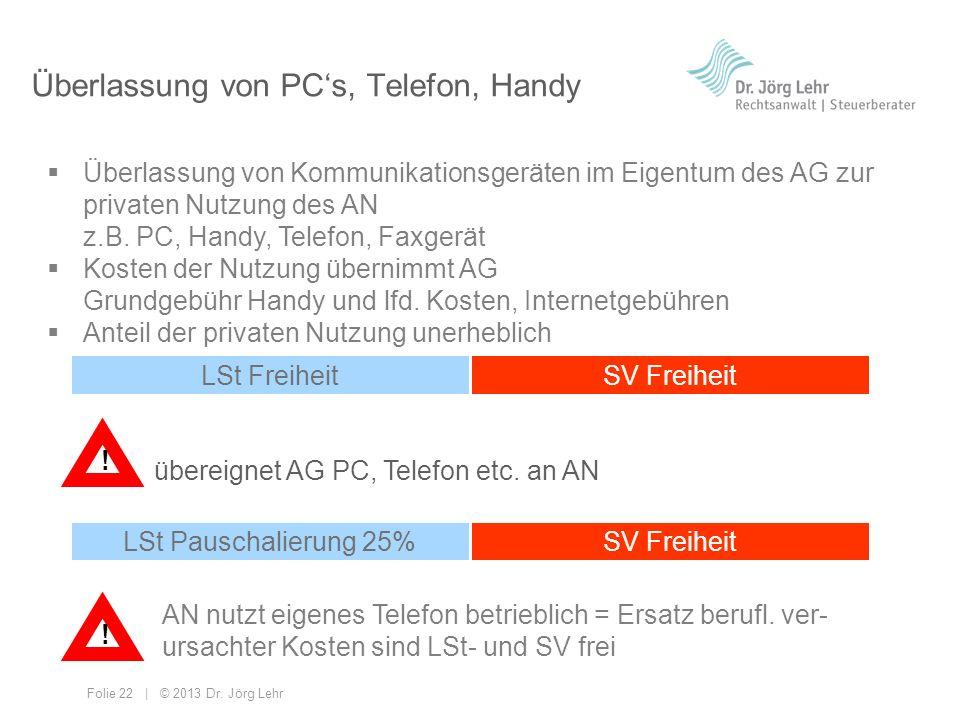 Folie 22 | © 2013 Dr. Jörg Lehr AN nutzt eigenes Telefon betrieblich = Ersatz berufl. ver- ursachter Kosten sind LSt- und SV frei Überlassung von PCs,