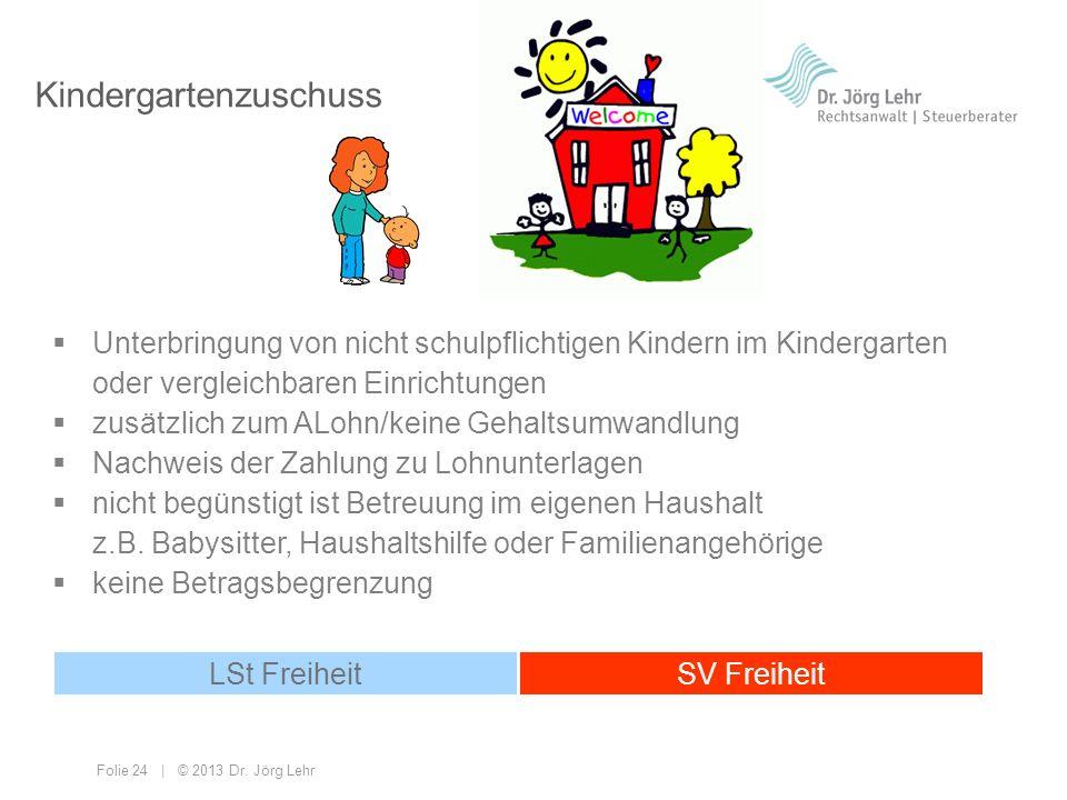 Folie 24 | © 2013 Dr. Jörg Lehr Kindergartenzuschuss Unterbringung von nicht schulpflichtigen Kindern im Kindergarten oder vergleichbaren Einrichtunge